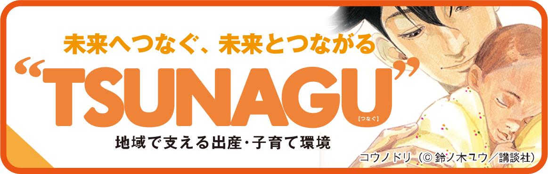 未来へつなぐ、未来とつながる。TSUNAGU動画。地域で支える出産・子育て環境